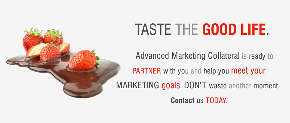 Advanced Marketing Collateral is ready to PARTNER with you and help you meet your MARKETING goals. DON'T waste another moment.  Contact us TODAY.